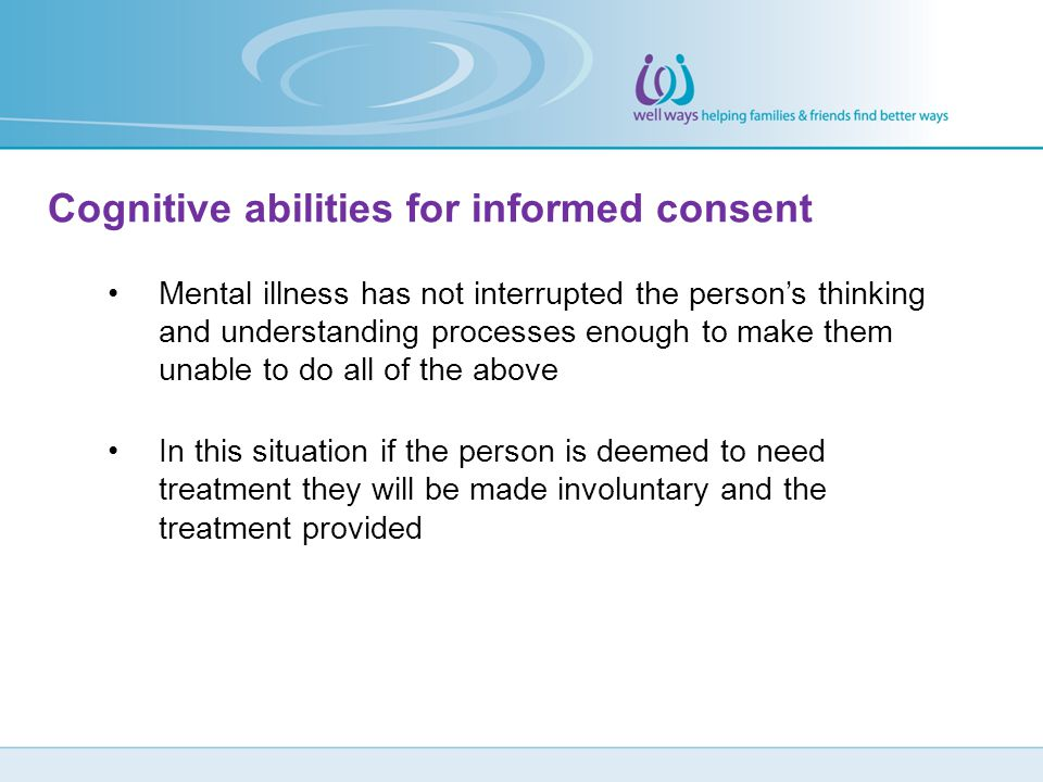 Cognitive abilities for informed consent Mental illness has not interrupted the person's thinking and understanding processes enough to make them unab