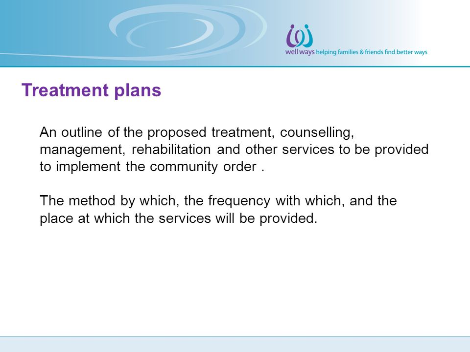 Treatment plans An outline of the proposed treatment, counselling, management, rehabilitation and other services to be provided to implement the commu