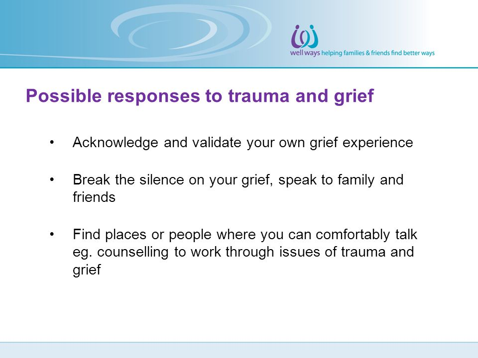 Possible responses to trauma and grief Acknowledge and validate your own grief experience Break the silence on your grief, speak to family and friends