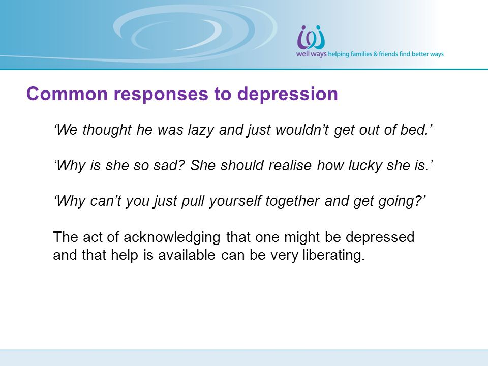 Common responses to depression 'We thought he was lazy and just wouldn't get out of bed.' 'Why is she so sad? She should realise how lucky she is.' 'W