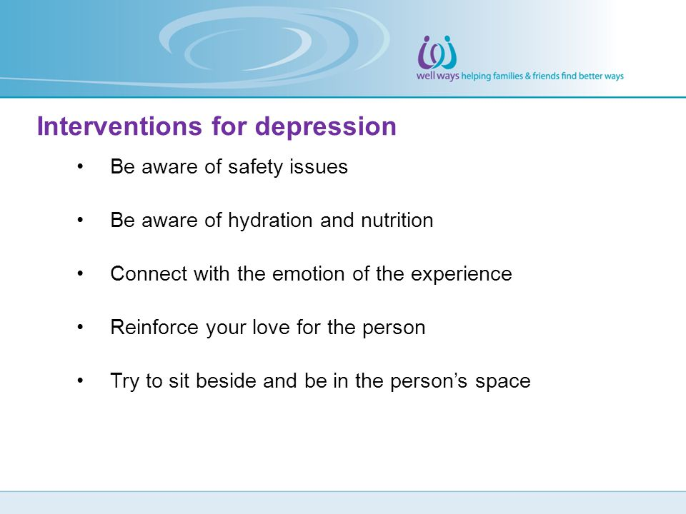Interventions for depression Be aware of safety issues Be aware of hydration and nutrition Connect with the emotion of the experience Reinforce your l