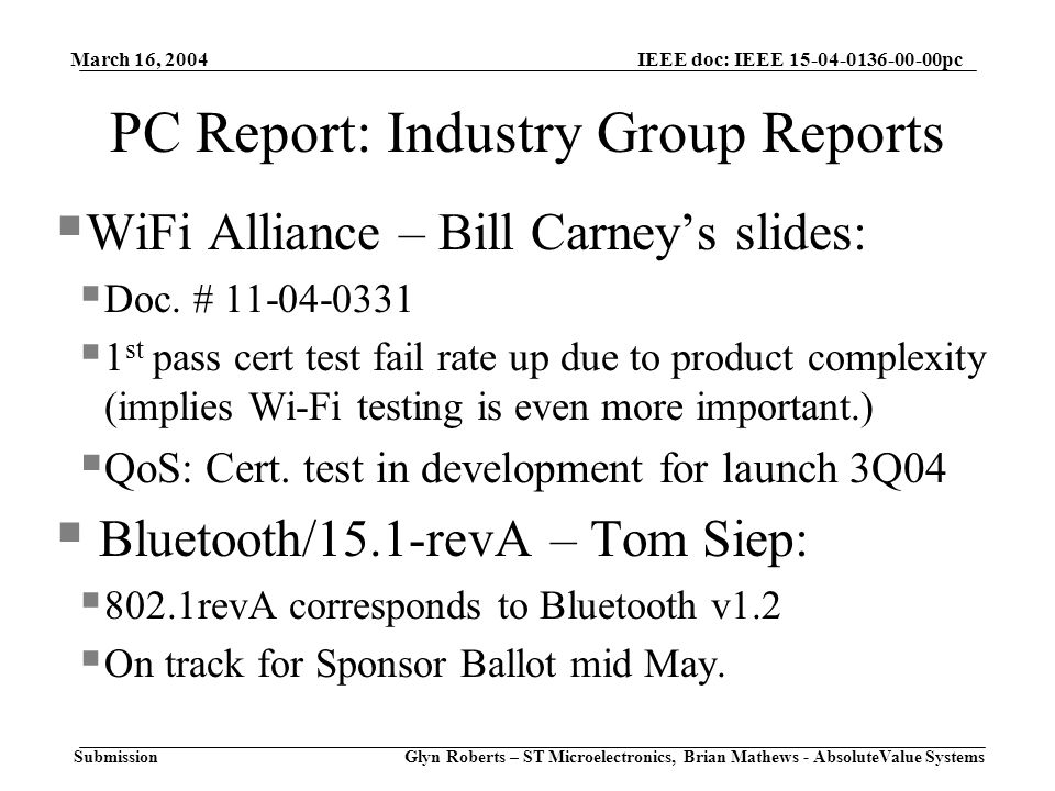 March 16, 2004 Glyn Roberts – ST Microelectronics, Brian Mathews - AbsoluteValue Systems IEEE doc: IEEE 15-04-0136-00-00pc Submission PC Report: Industry Group Reports  WiFi Alliance – Bill Carney's slides:  Doc.