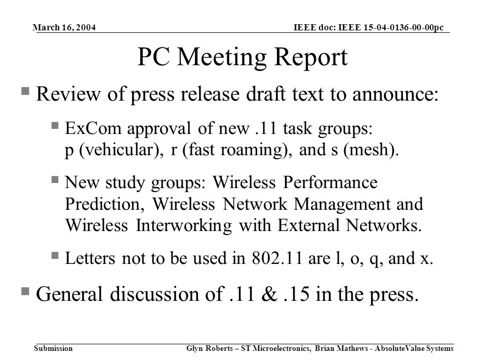 March 16, 2004 Glyn Roberts – ST Microelectronics, Brian Mathews - AbsoluteValue Systems IEEE doc: IEEE 15-04-0136-00-00pc Submission PC Meeting Report  Review of press release draft text to announce:  ExCom approval of new.11 task groups: p (vehicular), r (fast roaming), and s (mesh).