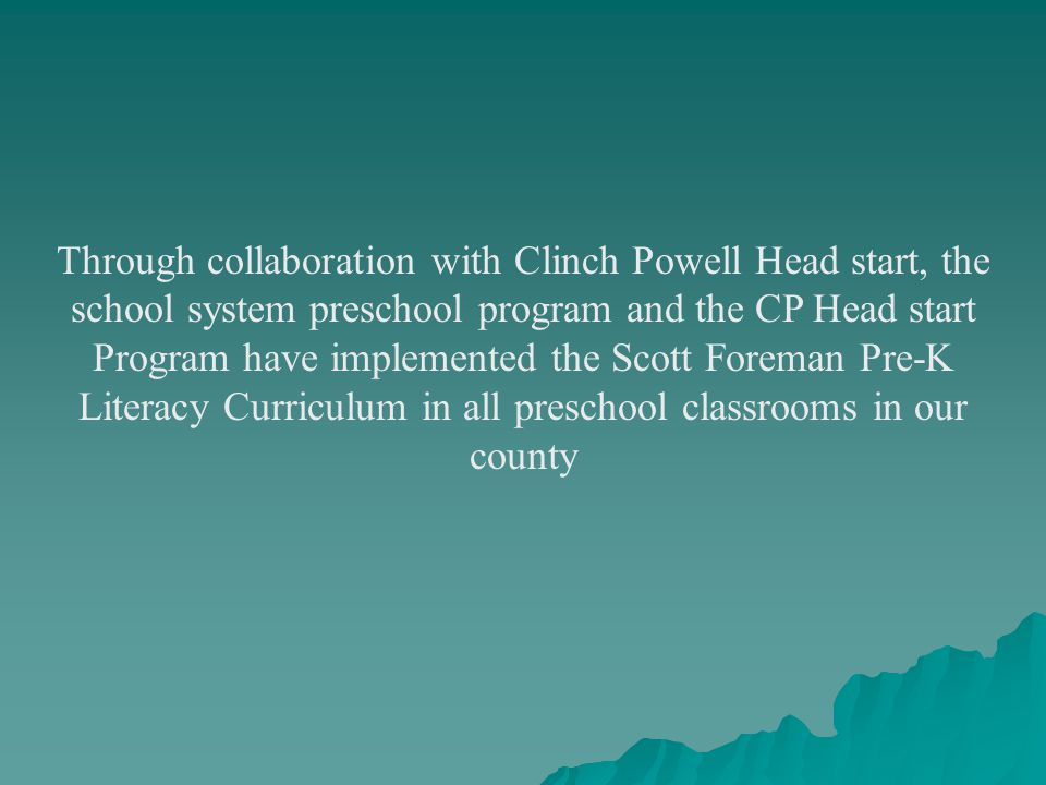 Through collaboration with Clinch Powell Head start, the school system preschool program and the CP Head start Program have implemented the Scott Foreman Pre-K Literacy Curriculum in all preschool classrooms in our county