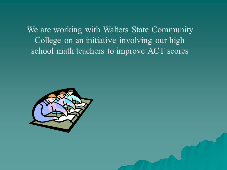 We are working with Walters State Community College on an initiative involving our high school math teachers to improve ACT scores