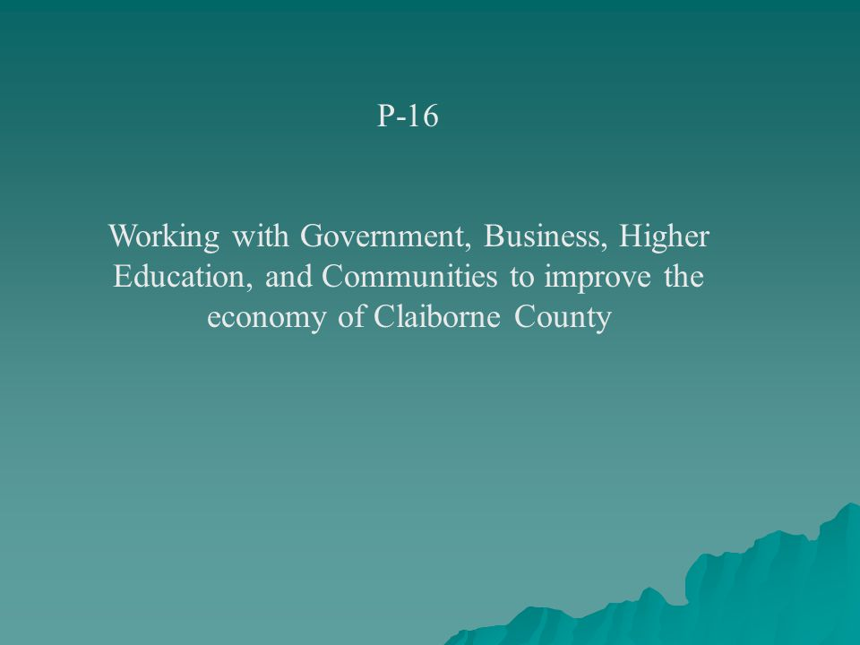 P-16 Working with Government, Business, Higher Education, and Communities to improve the economy of Claiborne County