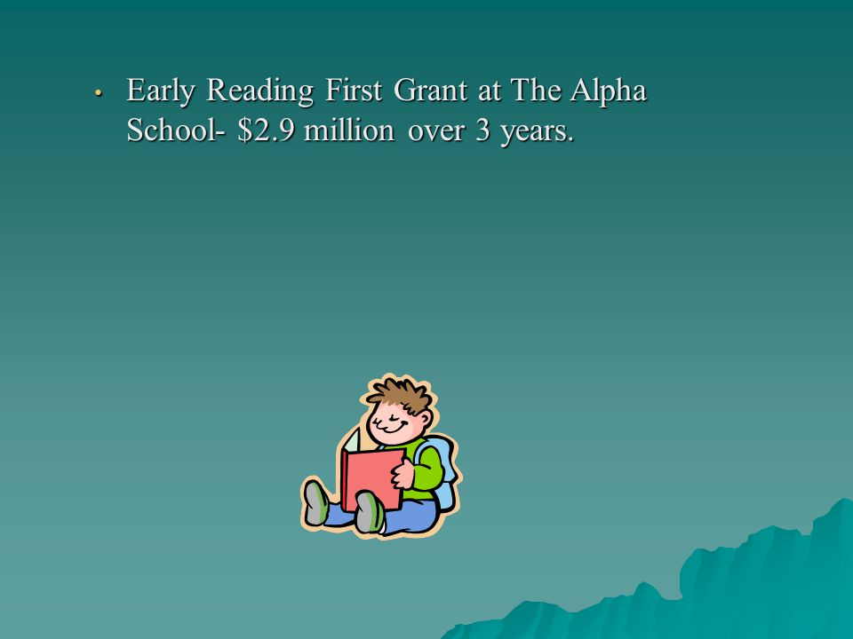Early Reading First Grant at The Alpha School- $2.9 million over 3 years.