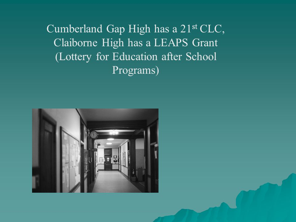 Cumberland Gap High has a 21 st CLC, Claiborne High has a LEAPS Grant (Lottery for Education after School Programs)