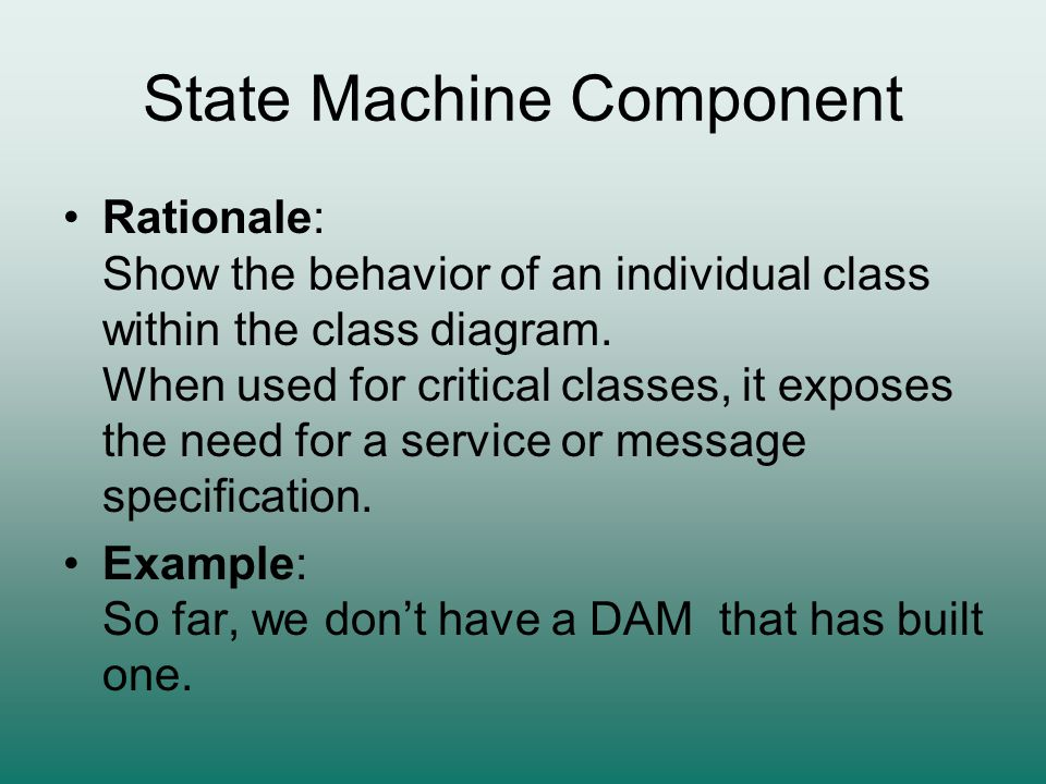 State Machine Component Rationale: Show the behavior of an individual class within the class diagram. When used for critical classes, it exposes the n