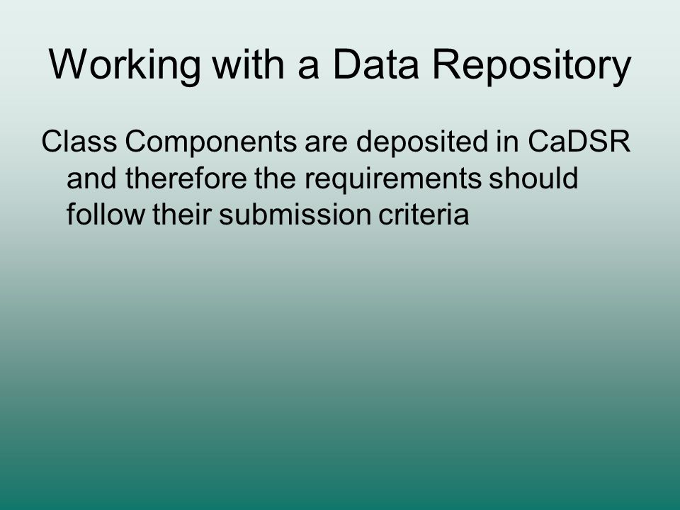 Working with a Data Repository Class Components are deposited in CaDSR and therefore the requirements should follow their submission criteria