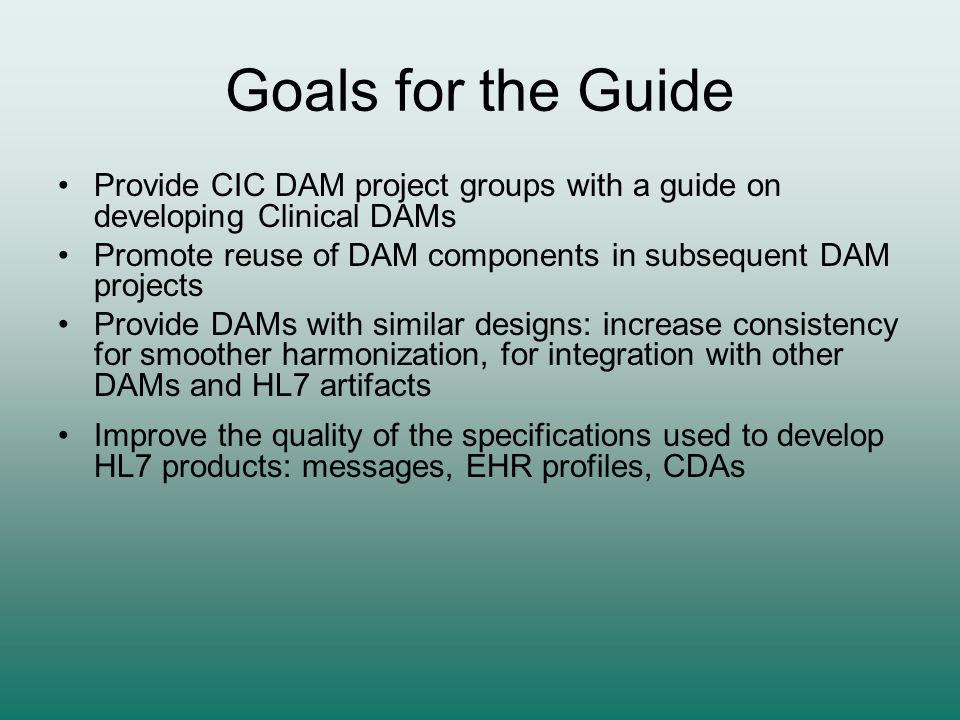 Goals for the Guide Provide CIC DAM project groups with a guide on developing Clinical DAMs Promote reuse of DAM components in subsequent DAM projects