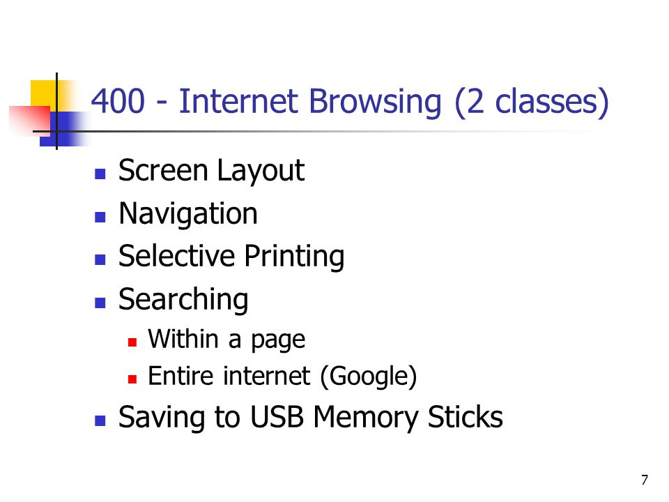 7 400 - Internet Browsing (2 classes) Screen Layout Navigation Selective Printing Searching Within a page Entire internet (Google) Saving to USB Memory Sticks