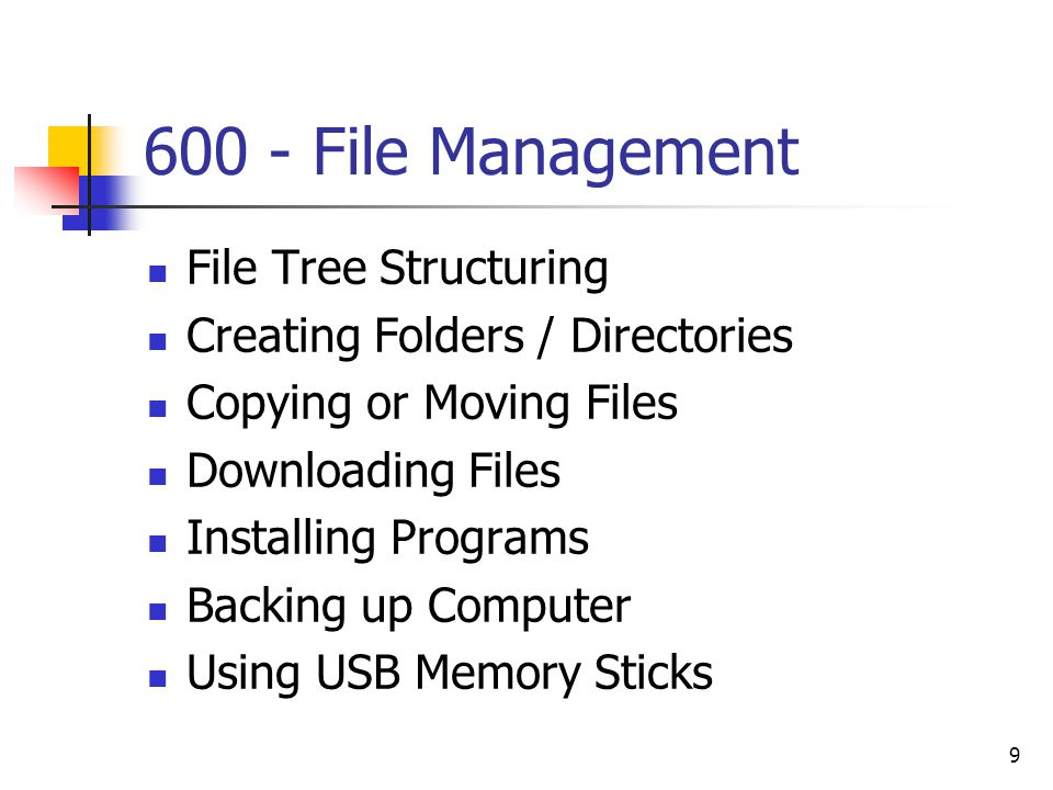 9 600 - File Management File Tree Structuring Creating Folders / Directories Copying or Moving Files Downloading Files Installing Programs Backing up Computer Using USB Memory Sticks