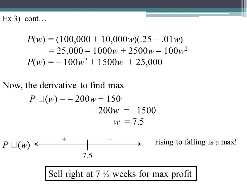 Ex 3) cont… P(w) = (100,000 + 10,000w)(.25 –.01w) = 25,000 – 1000w + 2500w – 100w 2 P(w) = – 100w 2 + 1500w + 25,000 Now, the derivative to find max P