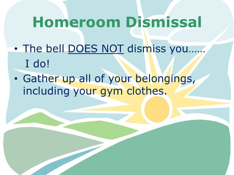 Homeroom Dismissal The bell DOES NOT dismiss you…… I do! Gather up all of your belongings, including your gym clothes.