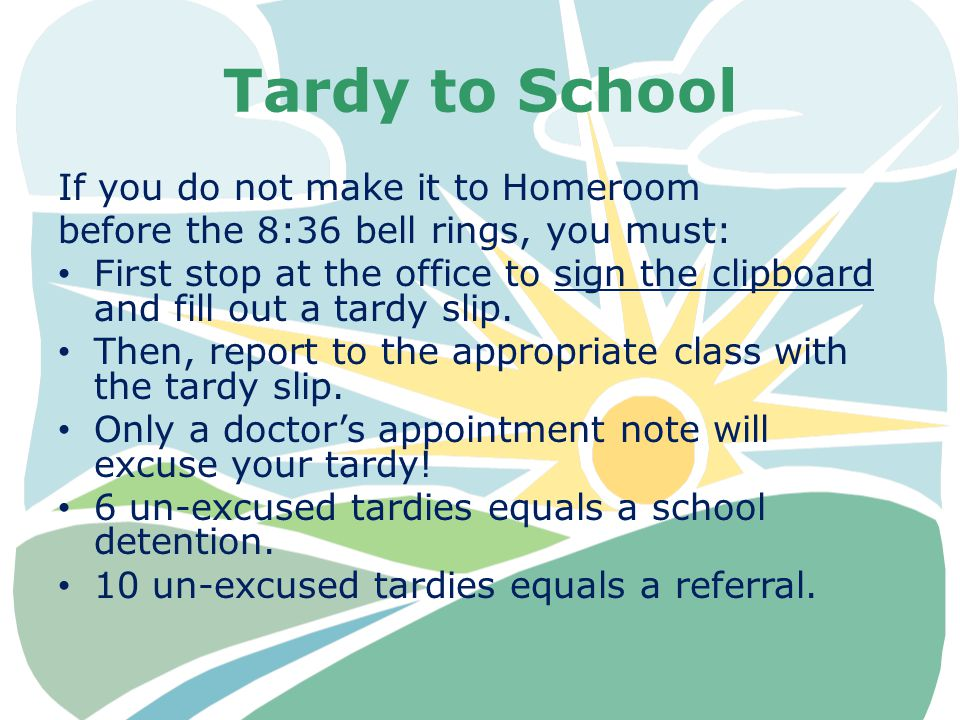 Tardy to School If you do not make it to Homeroom before the 8:36 bell rings, you must: First stop at the office to sign the clipboard and fill out a