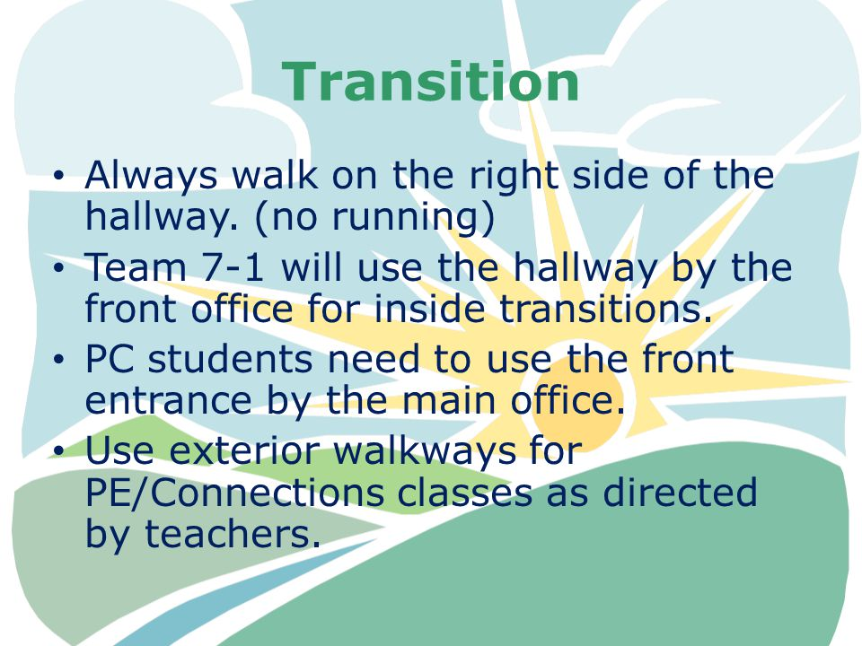 Transition Always walk on the right side of the hallway. (no running) Team 7-1 will use the hallway by the front office for inside transitions. PC stu