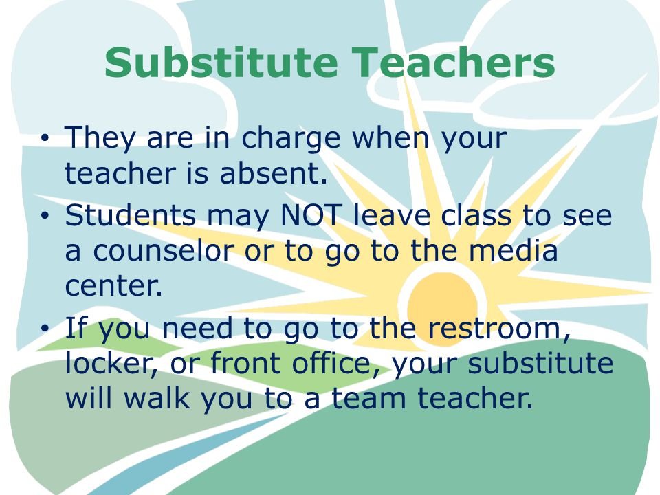 Substitute Teachers They are in charge when your teacher is absent. Students may NOT leave class to see a counselor or to go to the media center. If y