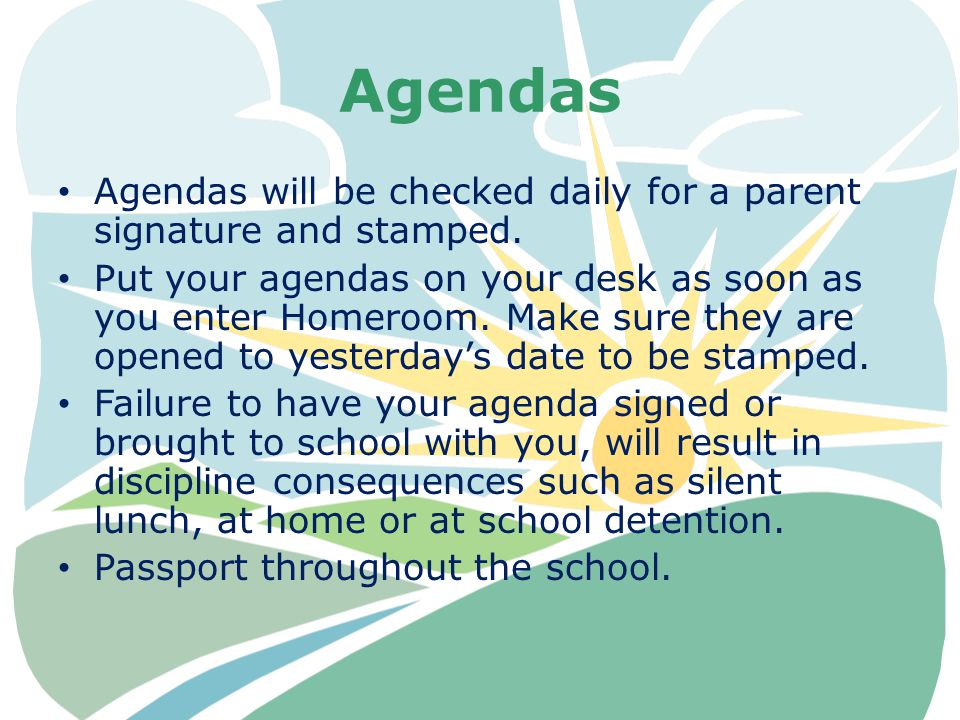 Agendas Agendas will be checked daily for a parent signature and stamped. Put your agendas on your desk as soon as you enter Homeroom. Make sure they