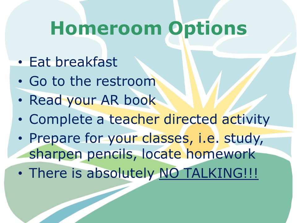 Homeroom Options Eat breakfast Go to the restroom Read your AR book Complete a teacher directed activity Prepare for your classes, i.e. study, sharpen