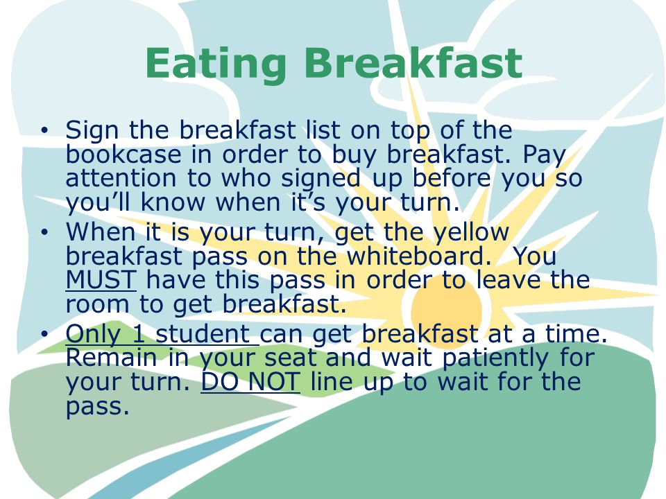 Eating Breakfast Sign the breakfast list on top of the bookcase in order to buy breakfast. Pay attention to who signed up before you so you'll know wh