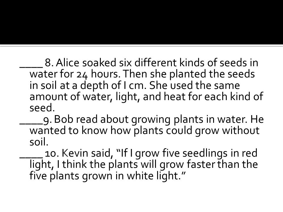 ____ 8. Alice soaked six different kinds of seeds in water for 24 hours. Then she planted the seeds in soil at a depth of I cm. She used the same amou