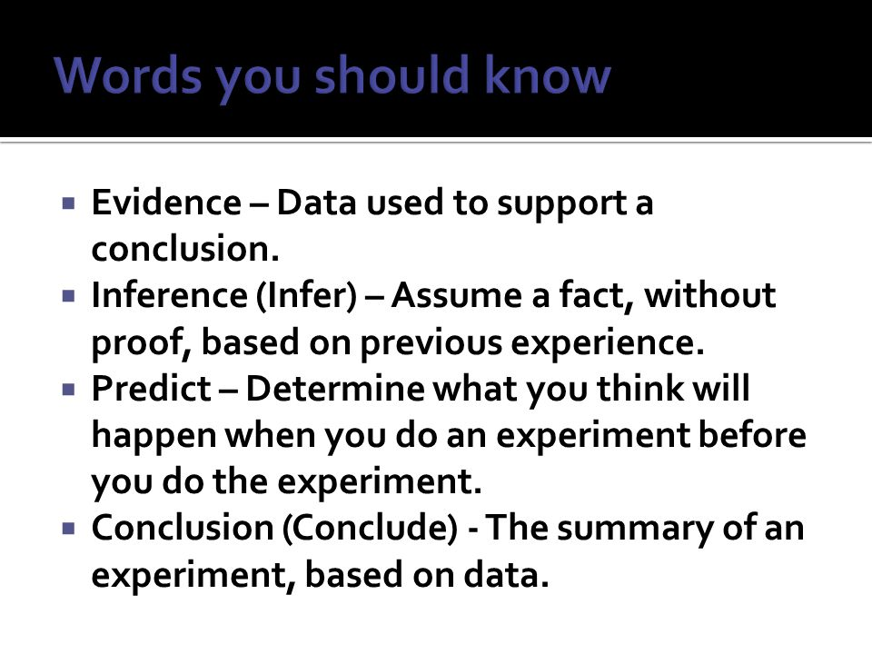  Evidence – Data used to support a conclusion.  Inference (Infer) – Assume a fact, without proof, based on previous experience.  Predict – Determin