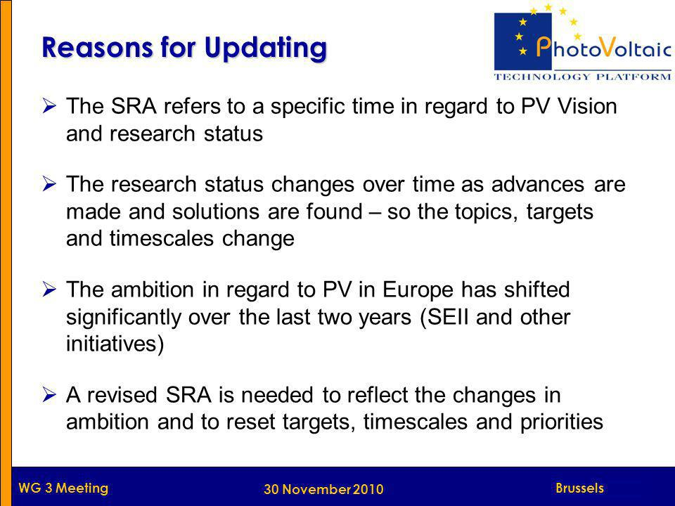 Munich WG 3 Meeting Reasons for Updating  The SRA refers to a specific time in regard to PV Vision and research status  The research status changes over time as advances are made and solutions are found – so the topics, targets and timescales change  The ambition in regard to PV in Europe has shifted significantly over the last two years (SEII and other initiatives)  A revised SRA is needed to reflect the changes in ambition and to reset targets, timescales and priorities Brussels 30 November 2010