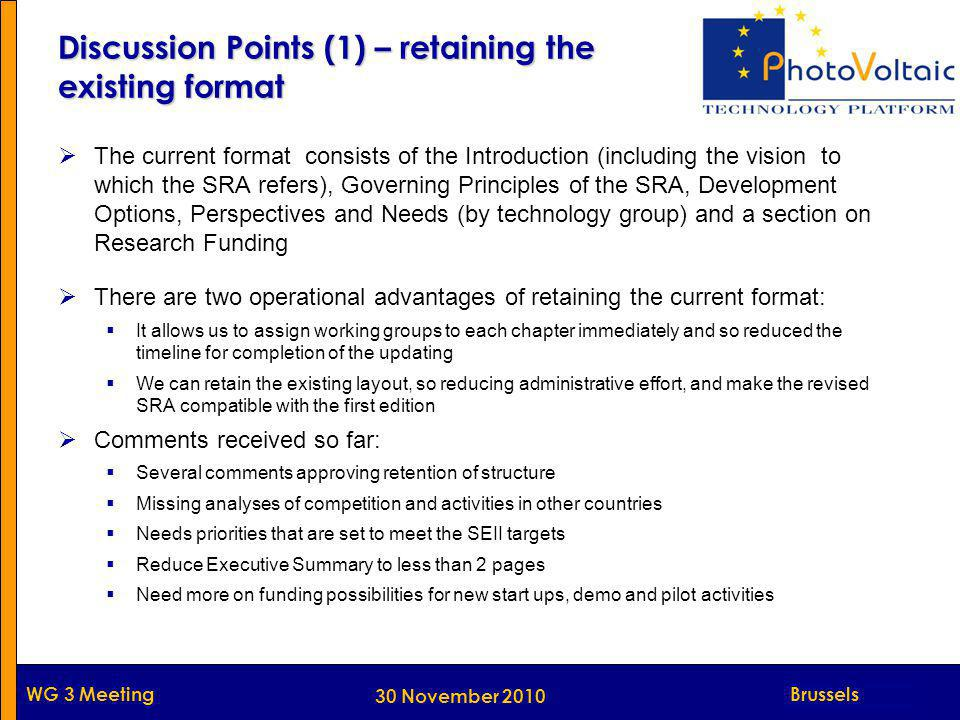 Munich WG 3 Meeting Discussion Points (1) – retaining the existing format  The current format consists of the Introduction (including the vision to which the SRA refers), Governing Principles of the SRA, Development Options, Perspectives and Needs (by technology group) and a section on Research Funding  There are two operational advantages of retaining the current format:  It allows us to assign working groups to each chapter immediately and so reduced the timeline for completion of the updating  We can retain the existing layout, so reducing administrative effort, and make the revised SRA compatible with the first edition  Comments received so far:  Several comments approving retention of structure  Missing analyses of competition and activities in other countries  Needs priorities that are set to meet the SEII targets  Reduce Executive Summary to less than 2 pages  Need more on funding possibilities for new start ups, demo and pilot activities Brussels 30 November 2010