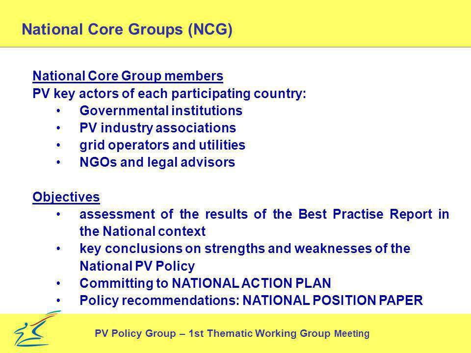 National Core Groups (NCG) National Core Group members PV key actors of each participating country: Governmental institutions PV industry associations grid operators and utilities NGOs and legal advisors Objectives assessment of the results of the Best Practise Report in the National context key conclusions on strengths and weaknesses of the National PV Policy Committing to NATIONAL ACTION PLAN Policy recommendations: NATIONAL POSITION PAPER PV Policy Group – 1st Thematic Working Group Meeting