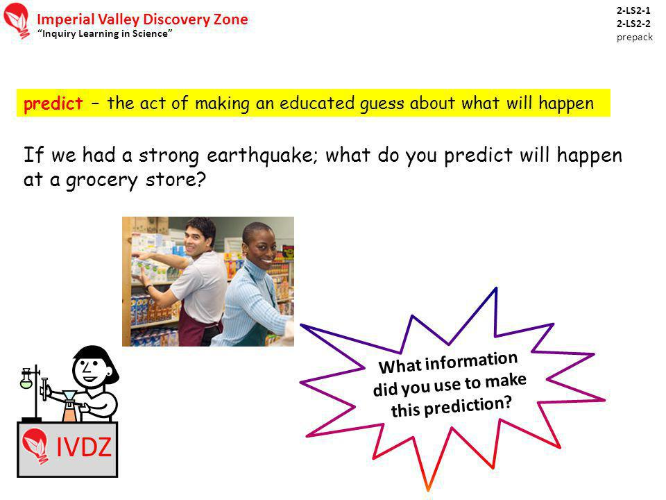 "Imperial Valley Discovery Zone ""Inquiry Learning in Science"" IVDZ predict – the act of making an educated guess about what will happen If we had a str"