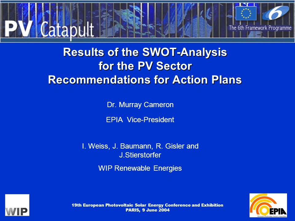 19th European Photovoltaic Solar Energy Conference and Exhibition PARIS, 9 June 2004 Results of the SWOT-Analysis for the PV Sector Recommendations for Action Plans Dr.
