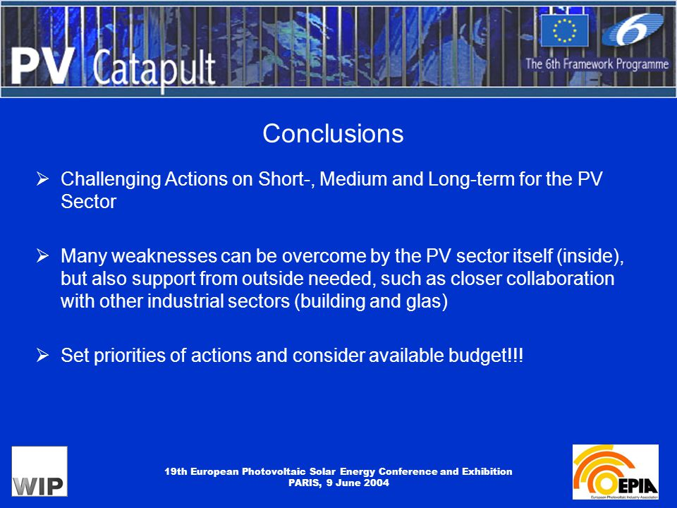19th European Photovoltaic Solar Energy Conference and Exhibition PARIS, 9 June 2004 Conclusions  Challenging Actions on Short-, Medium and Long-term for the PV Sector  Many weaknesses can be overcome by the PV sector itself (inside), but also support from outside needed, such as closer collaboration with other industrial sectors (building and glas)  Set priorities of actions and consider available budget!!!