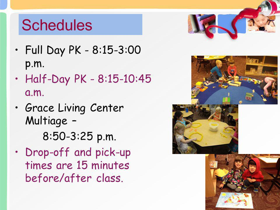 Full Day PK - 8:15-3:00 p.m. Half-Day PK - 8:15-10:45 a.m. Grace Living Center Multiage – 8:50-3:25 p.m. Drop-off and pick-up times are 15 minutes bef