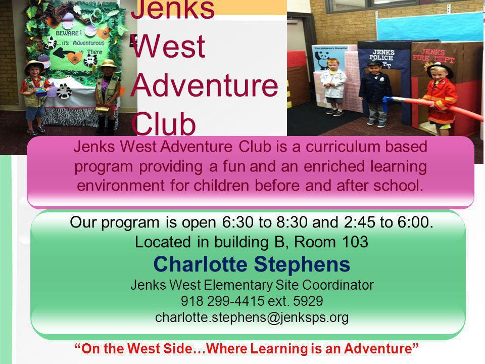 Jenks West Adventure Club Jenks West Adventure Club is a curriculum based program providing a fun and an enriched learning environment for children before and after school.