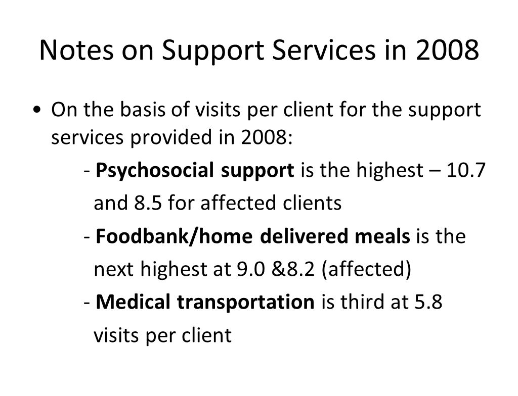 Notes on Support Services in 2008 On the basis of visits per client for the support services provided in 2008: - Psychosocial support is the highest – 10.7 and 8.5 for affected clients - Foodbank/home delivered meals is the next highest at 9.0 &8.2 (affected) - Medical transportation is third at 5.8 visits per client