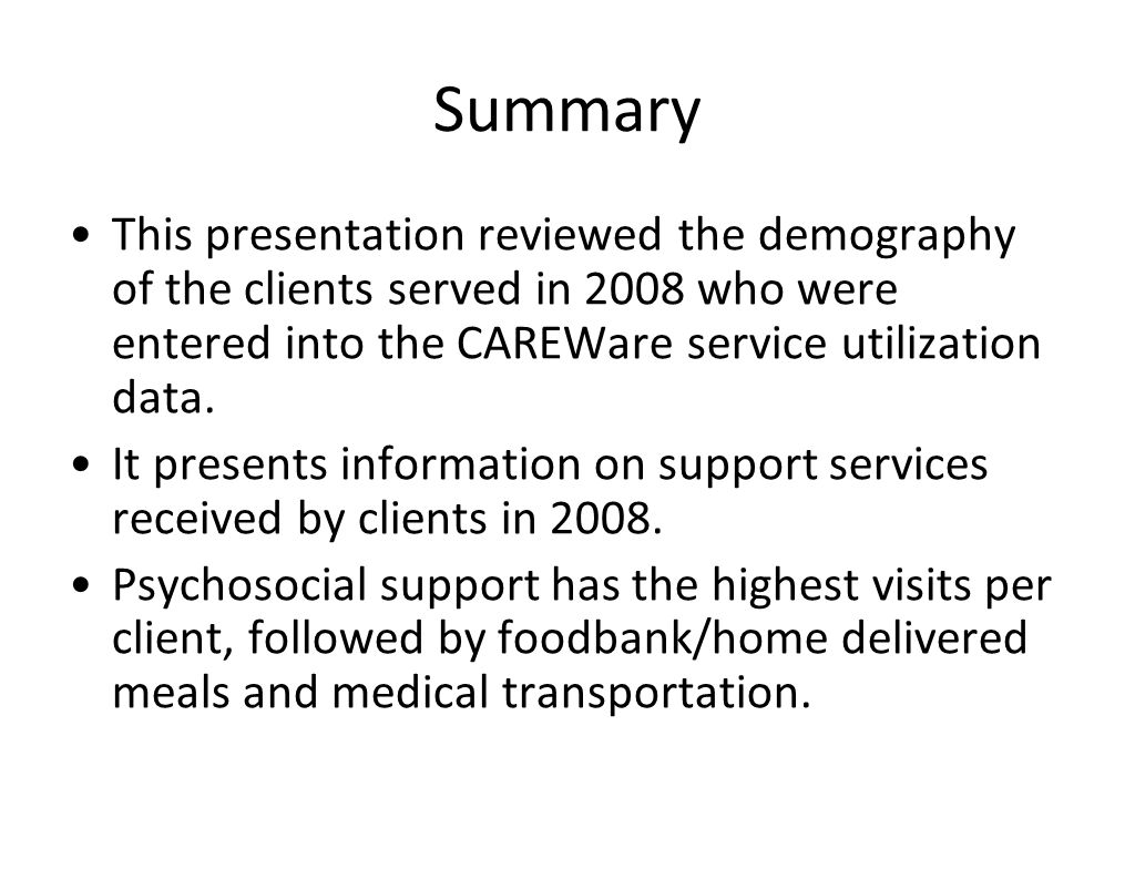 Summary This presentation reviewed the demography of the clients served in 2008 who were entered into the CAREWare service utilization data. It presen