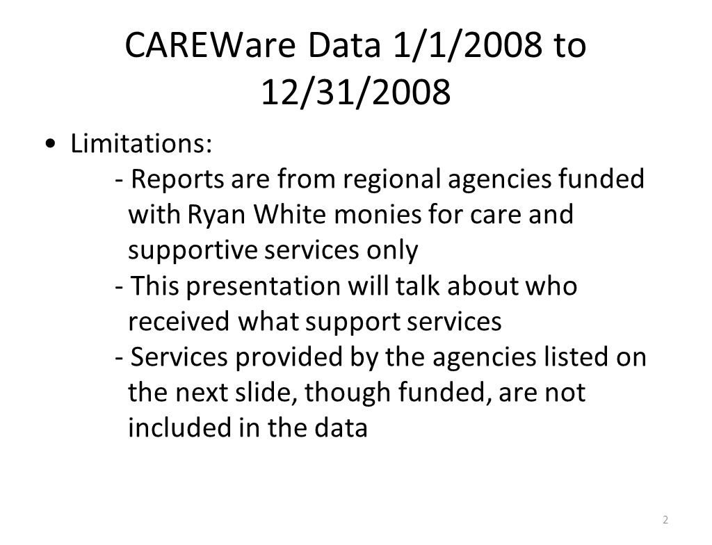 CAREWare Data 1/1/2008 to 12/31/2008 Limitations: - Reports are from regional agencies funded withRyan White monies for care and supportive services only - This presentation will talk about who received what support services - Services provided by the agencies listed on the next slide, though funded, are not included in the data 2