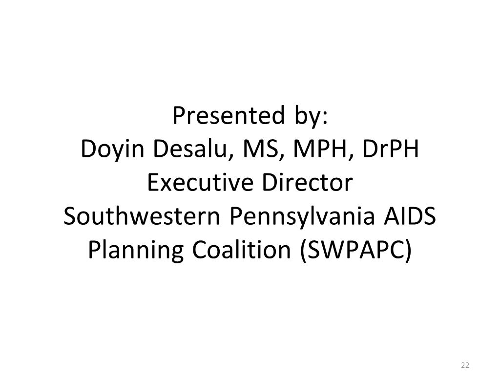 Presented by: Doyin Desalu, MS, MPH, DrPH Executive Director Southwestern Pennsylvania AIDS Planning Coalition (SWPAPC) 22