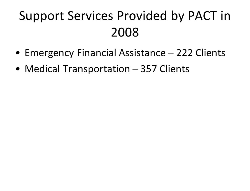 Support Services Provided by PACT in 2008 Emergency Financial Assistance – 222 Clients Medical Transportation – 357 Clients
