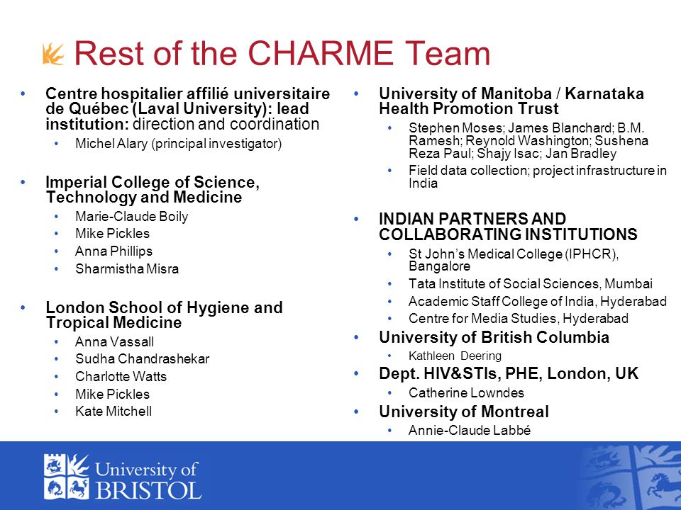 Rest of the CHARME Team Centre hospitalier affilié universitaire de Québec (Laval University): lead institution: direction and coordination Michel Alary (principal investigator) Imperial College of Science, Technology and Medicine Marie-Claude Boily Mike Pickles Anna Phillips Sharmistha Misra London School of Hygiene and Tropical Medicine Anna Vassall Sudha Chandrashekar Charlotte Watts Mike Pickles Kate Mitchell University of Manitoba / Karnataka Health Promotion Trust Stephen Moses; James Blanchard; B.M.