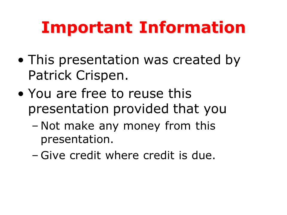 Important Information This presentation was created by Patrick Crispen.