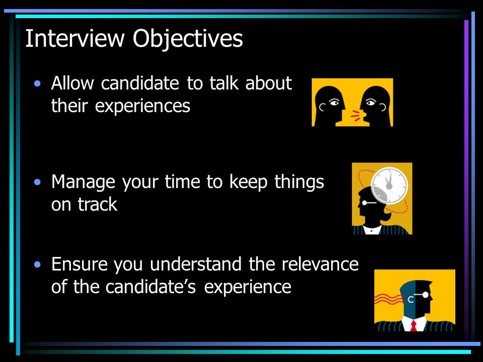 Interview Objectives Ensure you understand the relevance of the candidate's experience Allow candidate to talk about their experiences Manage your time to keep things on track