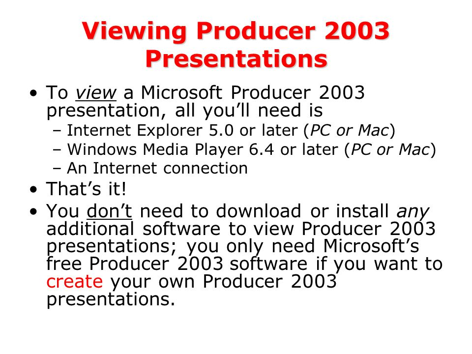 Viewing Producer 2003 Presentations To view a Microsoft Producer 2003 presentation, all you'll need is –Internet Explorer 5.0 or later (PC or Mac) –Windows Media Player 6.4 or later (PC or Mac) –An Internet connection That's it.