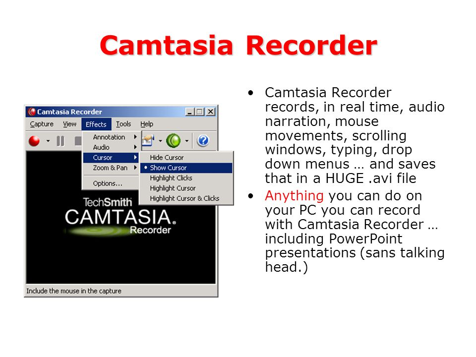 Camtasia Recorder Camtasia Recorder records, in real time, audio narration, mouse movements, scrolling windows, typing, drop down menus … and saves that in a HUGE.avi file Anything you can do on your PC you can record with Camtasia Recorder … including PowerPoint presentations (sans talking head.)