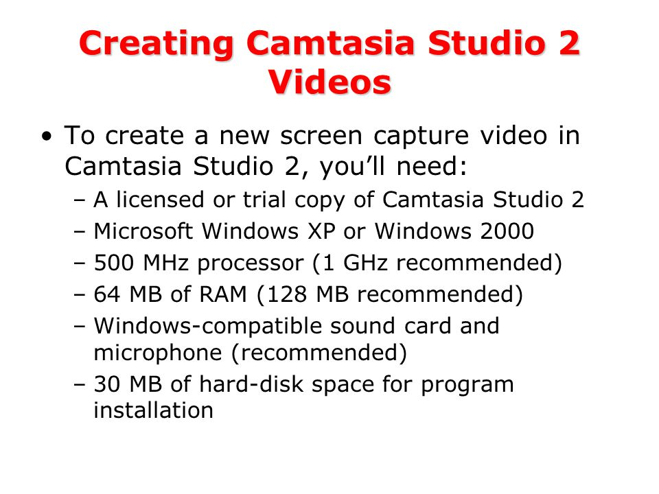 Creating Camtasia Studio 2 Videos To create a new screen capture video in Camtasia Studio 2, you'll need: –A licensed or trial copy of Camtasia Studio 2 –Microsoft Windows XP or Windows 2000 –500 MHz processor (1 GHz recommended) –64 MB of RAM (128 MB recommended) –Windows-compatible sound card and microphone (recommended) –30 MB of hard-disk space for program installation