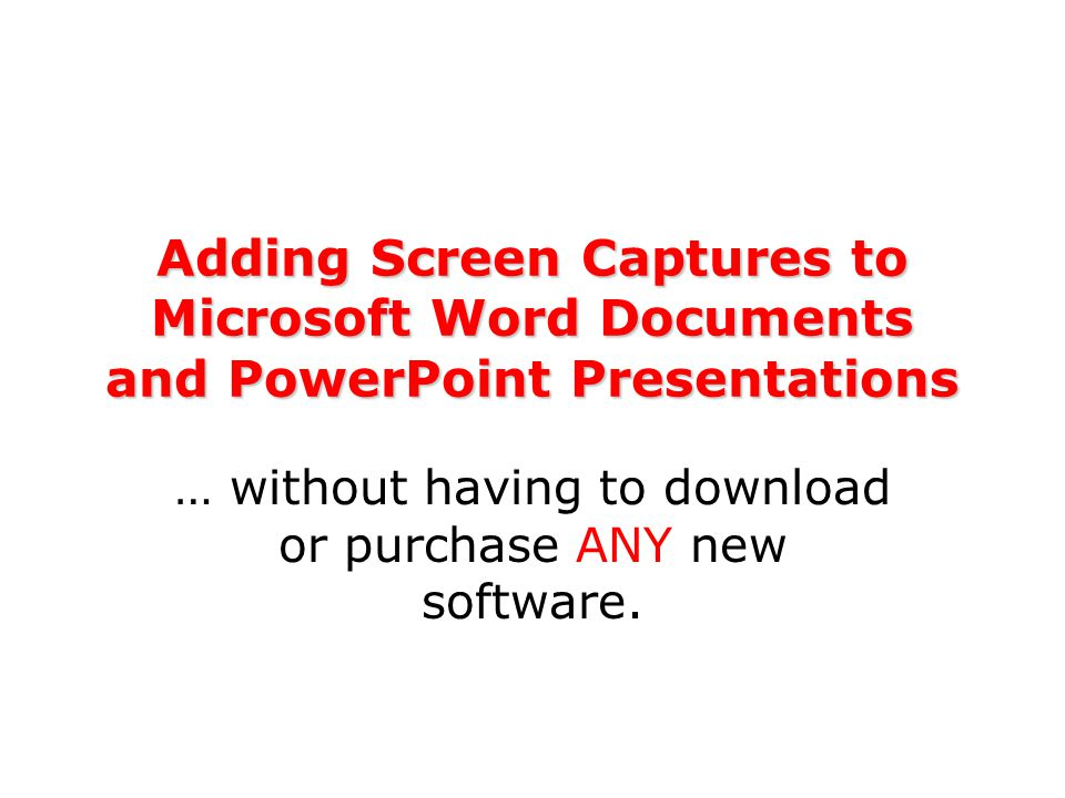 Adding Screen Captures to Microsoft Word Documents and PowerPoint Presentations … without having to download or purchase ANY new software.