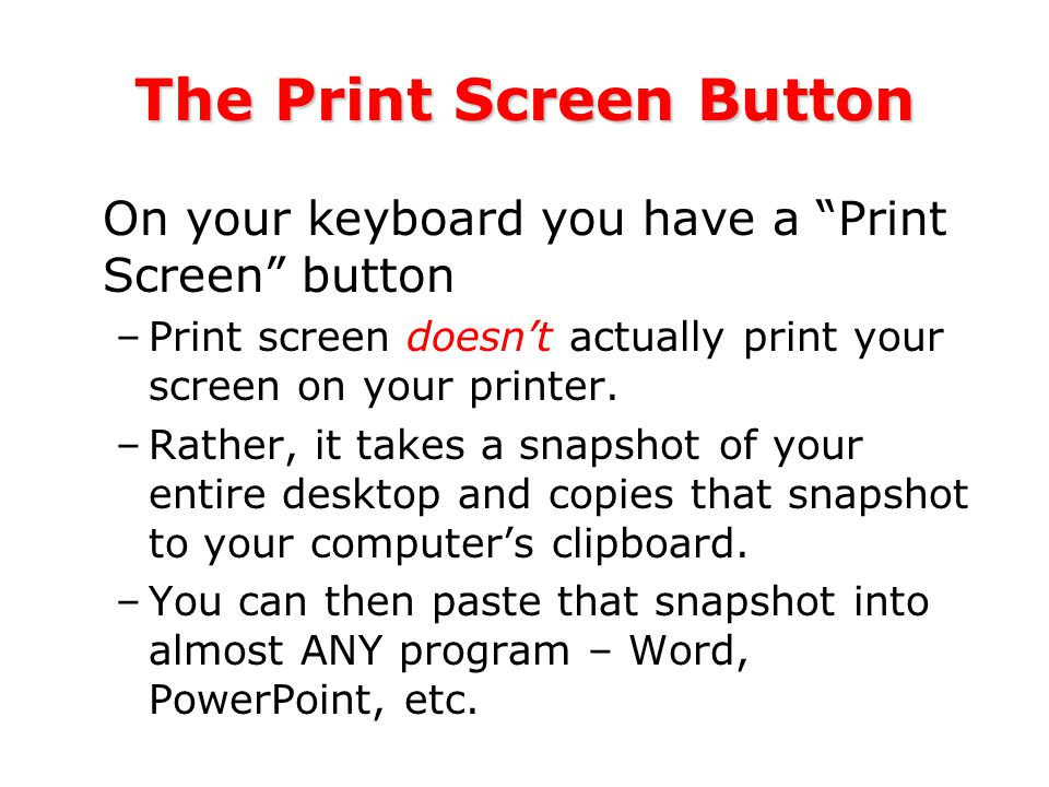 The Print Screen Button On your keyboard you have a Print Screen button –Print screen doesn't actually print your screen on your printer.