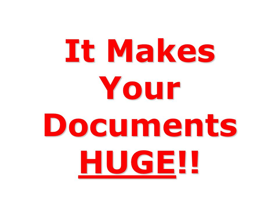 It Makes Your Documents HUGE!!