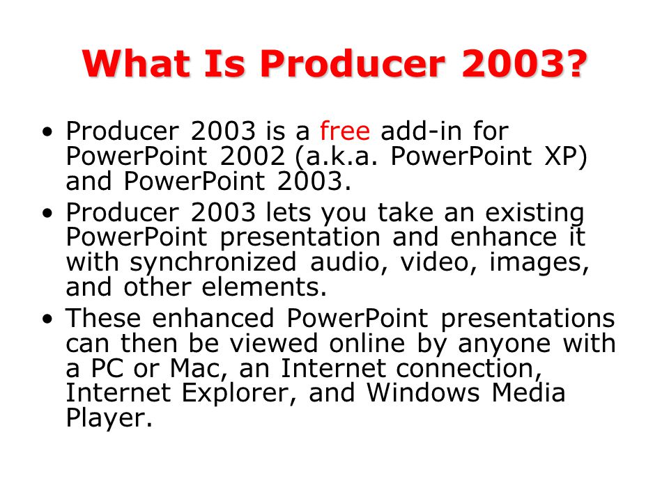 What Is Producer 2003. Producer 2003 is a free add-in for PowerPoint 2002 (a.k.a.